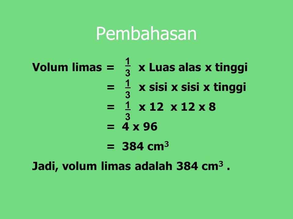 Pembahasan Volum limas = x Luas alas x tinggi = x sisi x sisi x tinggi = x 12 x 12 x 8 = 4 x 96 = 384 cm 3 Jadi, volum limas adalah 384 cm 3.