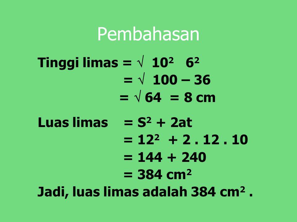 Pembahasan Tinggi limas =  10 2 6 2 =  100 – 36 =  64 = 8 cm Luas limas = S 2 + 2at = 12 2 + 2. 12. 10 = 144 + 240 = 384 cm 2 Jadi, luas limas adal