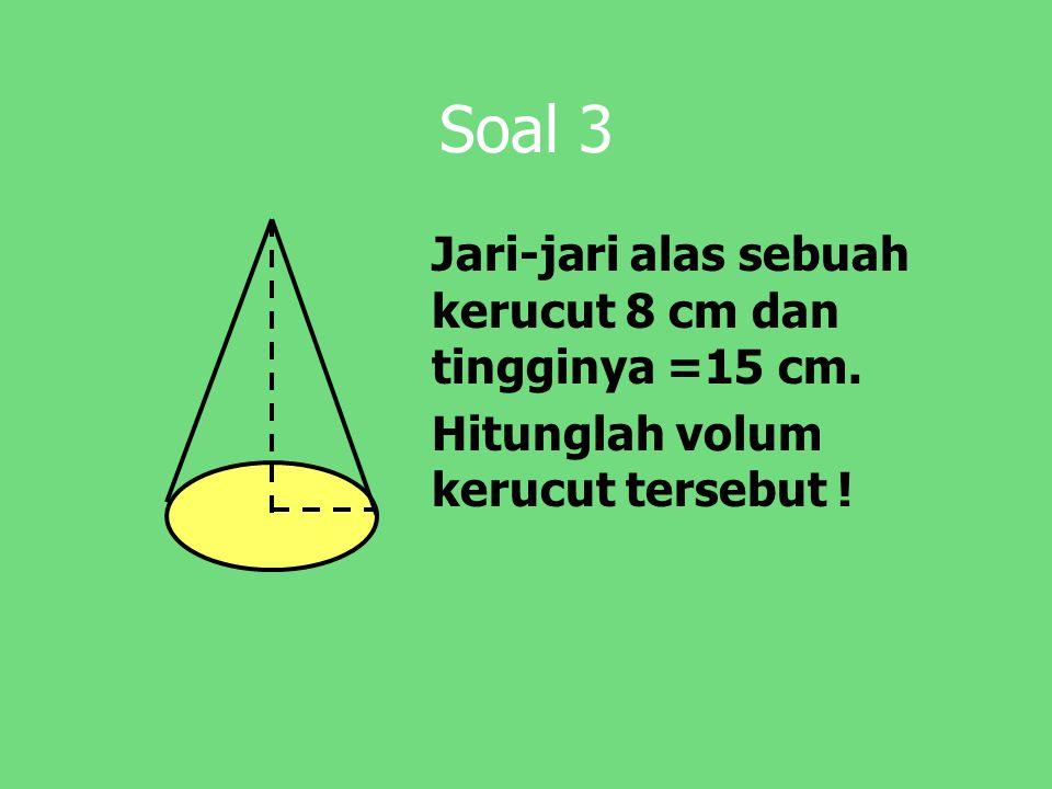 Soal 3 Jari-jari alas sebuah kerucut 8 cm dan tingginya =15 cm. Hitunglah volum kerucut tersebut !