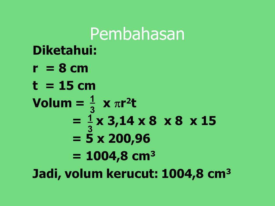 Pembahasan Diketahui: r = 8 cm t = 15 cm Volum = x  r 2 t = x 3,14 x 8 x 8 x 15 = 5 x 200,96 = 1004,8 cm 3 Jadi, volum kerucut: 1004,8 cm 3 1313 1313