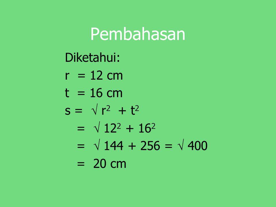 Pembahasan Diketahui: r = 12 cm t = 16 cm s =  r 2 + t 2 =  12 2 + 16 2 =  144 + 256 =  400 = 20 cm