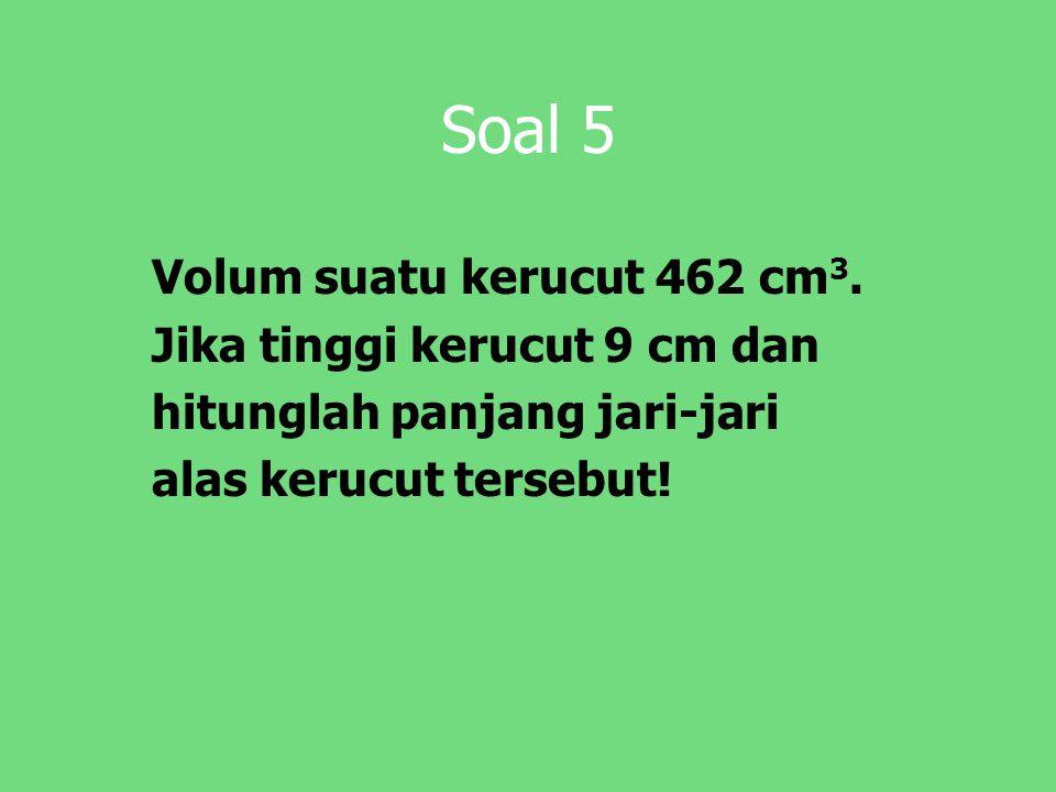 Soal 5 Volum suatu kerucut 462 cm 3. Jika tinggi kerucut 9 cm dan hitunglah panjang jari-jari alas kerucut tersebut!