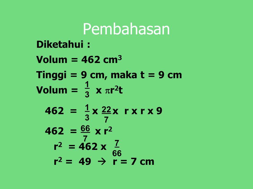 Pembahasan Diketahui : Volum = 462 cm 3 Tinggi = 9 cm, maka t = 9 cm Volum = x  r 2 t 462 = x x r x r x 9 462 = x r 2 r 2 = 462 x r 2 = 49  r = 7 cm 1313 22 7 66 7 1313