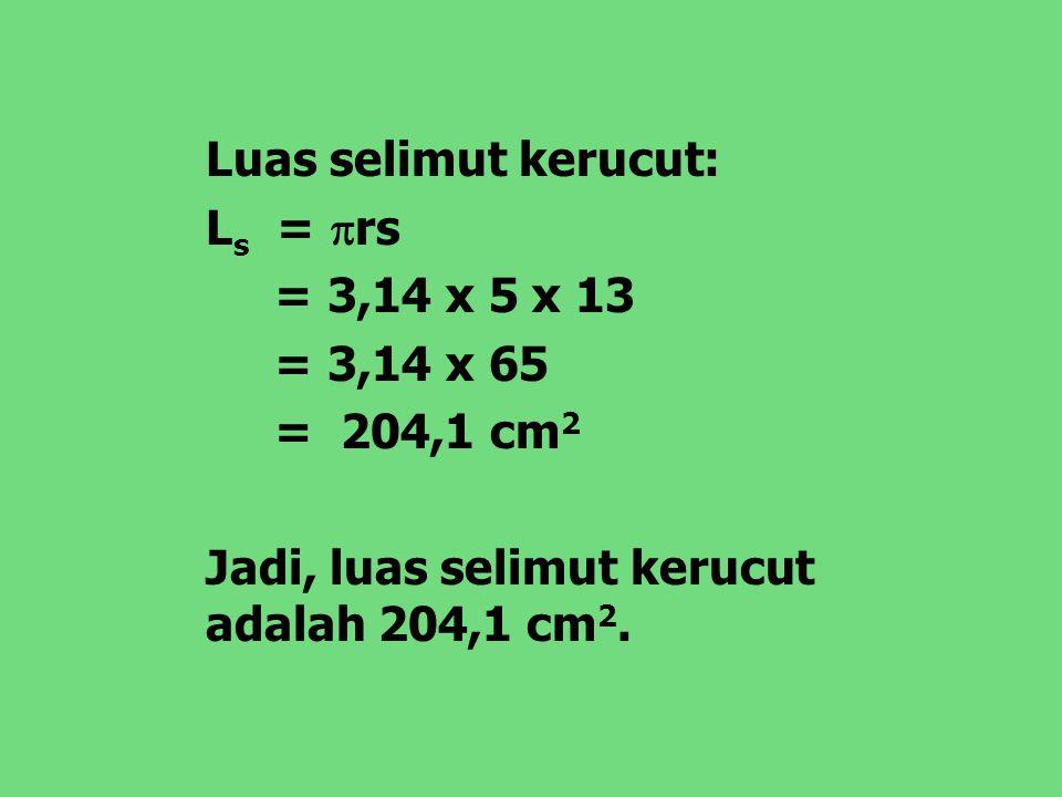 Luas selimut kerucut: L s =  rs = 3,14 x 5 x 13 = 3,14 x 65 = 204,1 cm 2 Jadi, luas selimut kerucut adalah 204,1 cm 2.