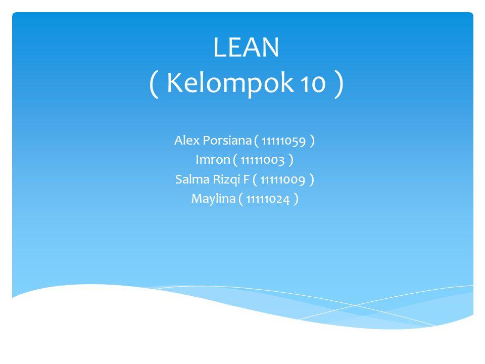 LEAN ( Kelompok 10 ) Alex Porsiana ( 11111059 ) Imron ( 11111003 ) Salma Rizqi F ( 11111009 ) Maylina ( 11111024 )