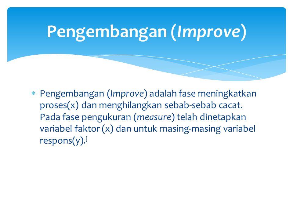  Pengembangan (Improve) adalah fase meningkatkan proses(x) dan menghilangkan sebab-sebab cacat. Pada fase pengukuran (measure) telah dinetapkan varia