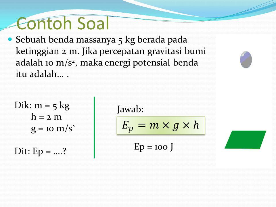 Contoh Soal Sebuah benda massanya 5 kg berada pada ketinggian 2 m. Jika percepatan gravitasi bumi adalah 10 m/s 2, maka energi potensial benda itu ada