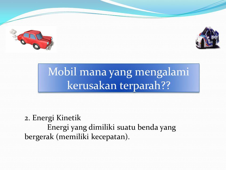Mobil mana yang mengalami kerusakan terparah?? 2. Energi Kinetik Energi yang dimiliki suatu benda yang bergerak (memiliki kecepatan).