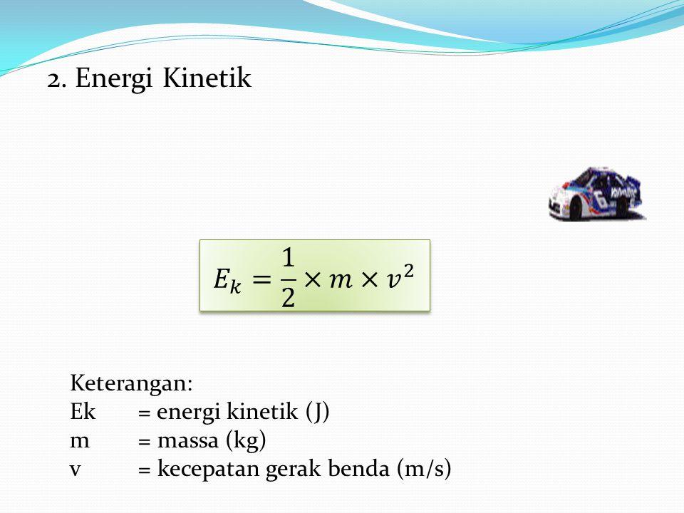 2. Energi Kinetik Keterangan: Ek= energi kinetik (J) m= massa (kg) v= kecepatan gerak benda (m/s)
