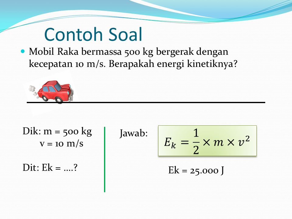 Contoh Soal Mobil Raka bermassa 500 kg bergerak dengan kecepatan 10 m/s. Berapakah energi kinetiknya? Dik: m = 500 kg v = 10 m/s Dit: Ek = ….? Jawab: