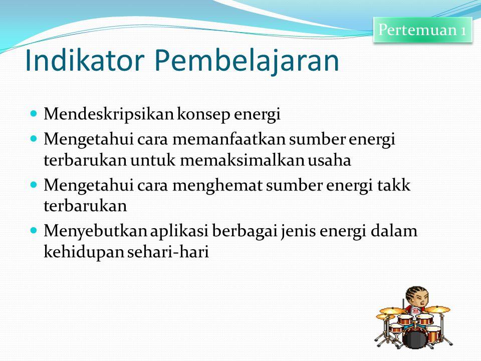 Indikator Pembelajaran Mendeskripsikan konsep energi Mengetahui cara memanfaatkan sumber energi terbarukan untuk memaksimalkan usaha Mengetahui cara m