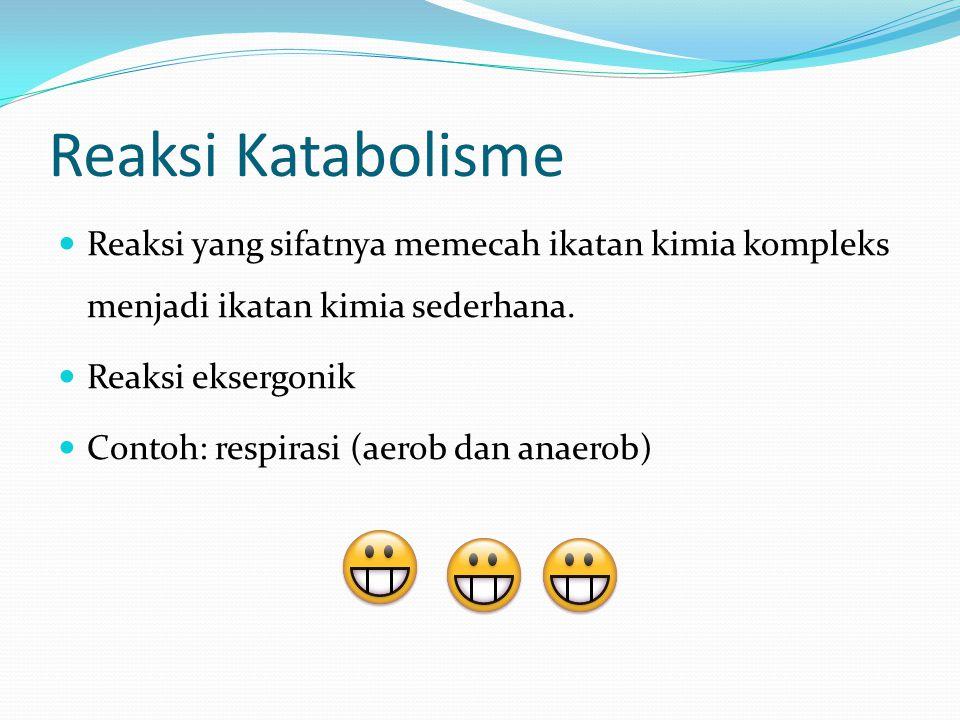 Reaksi Katabolisme Reaksi yang sifatnya memecah ikatan kimia kompleks menjadi ikatan kimia sederhana. Reaksi eksergonik Contoh: respirasi (aerob dan a