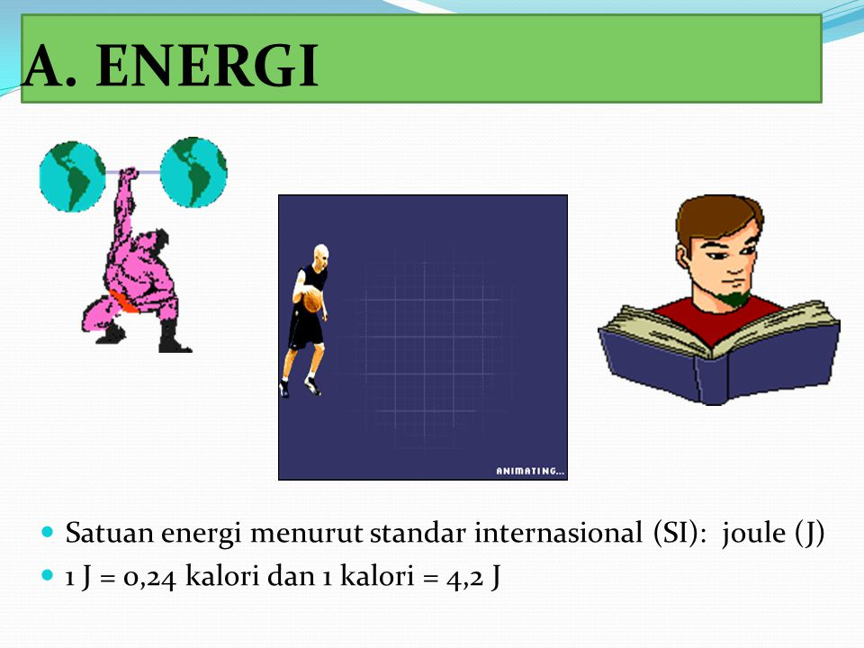 A. ENERGI Satuan energi menurut standar internasional (SI): joule (J) 1 J = 0,24 kalori dan 1 kalori = 4,2 J