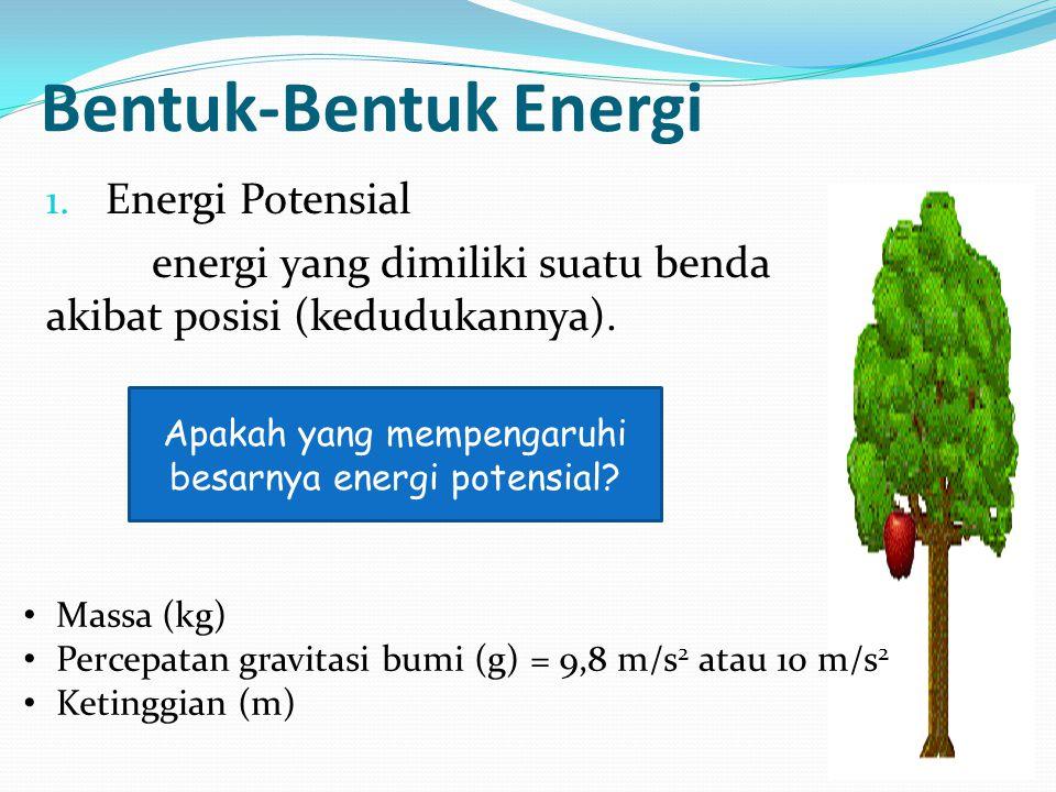 Bentuk-Bentuk Energi 1. Energi Potensial energi yang dimiliki suatu benda akibat posisi (kedudukannya). Apakah yang mempengaruhi besarnya energi poten