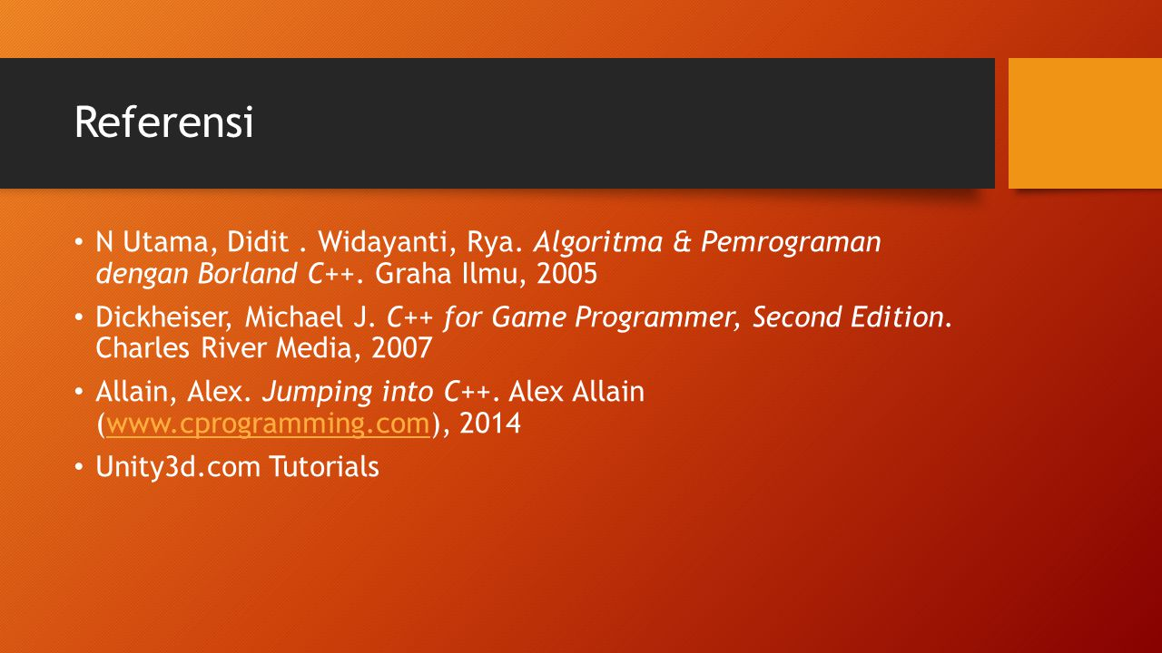 Referensi N Utama, Didit. Widayanti, Rya. Algoritma & Pemrograman dengan Borland C++. Graha Ilmu, 2005 Dickheiser, Michael J. C++ for Game Programmer,