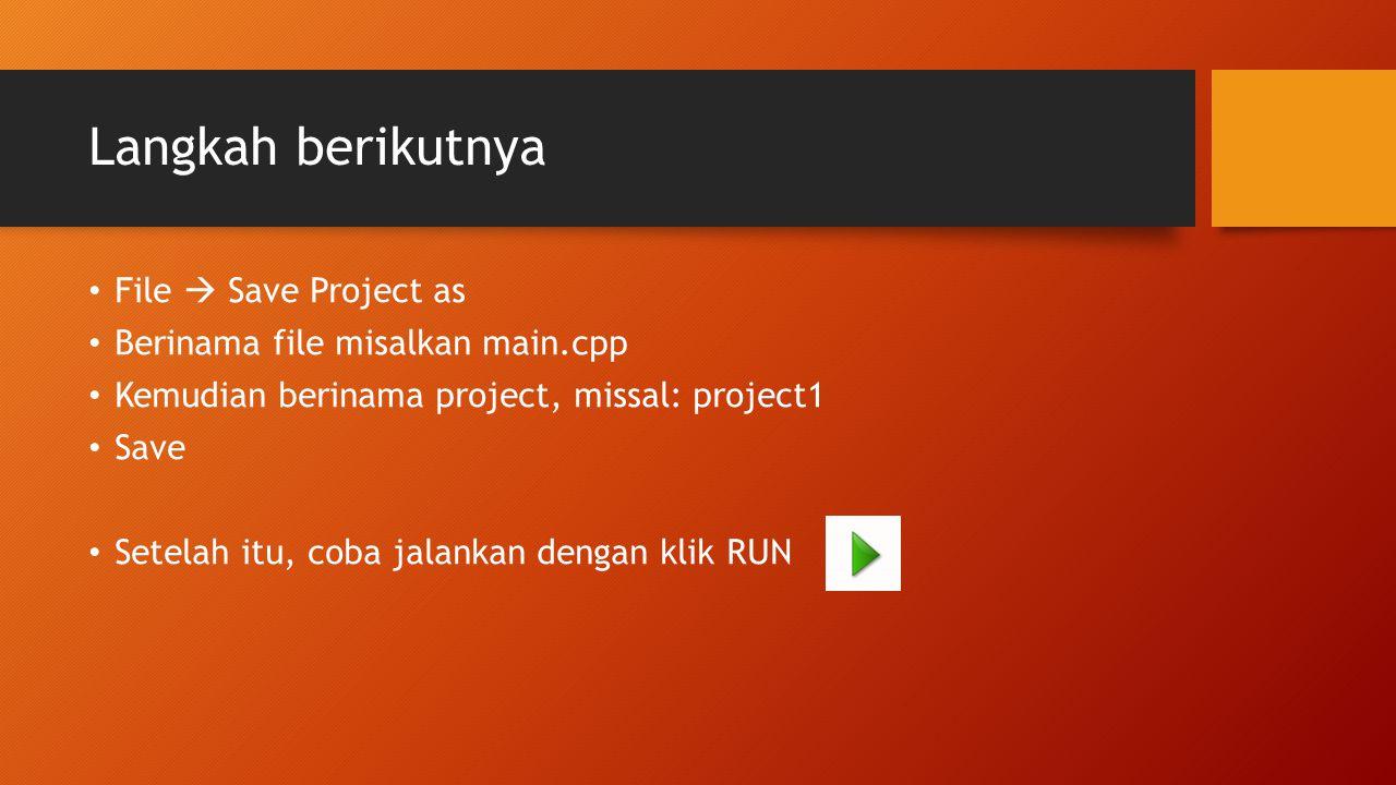 Langkah berikutnya File  Save Project as Berinama file misalkan main.cpp Kemudian berinama project, missal: project1 Save Setelah itu, coba jalankan