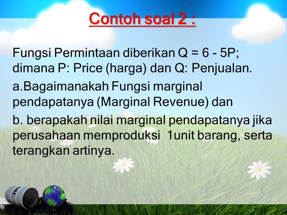 Contoh soal 2 : Fungsi Permintaan diberikan Q = 6 - 5P; dimana P: Price (harga) dan Q: Penjualan. a.Bagaimanakah Fungsi marginal pendapatanya (Margina