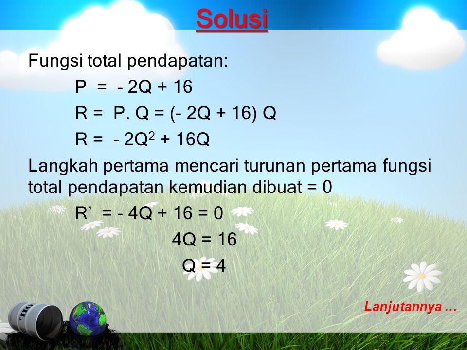 Solusi Fungsi total pendapatan: P = - 2Q + 16 R = P. Q = (- 2Q + 16) Q R = - 2Q 2 + 16Q Langkah pertama mencari turunan pertama fungsi total pendapata