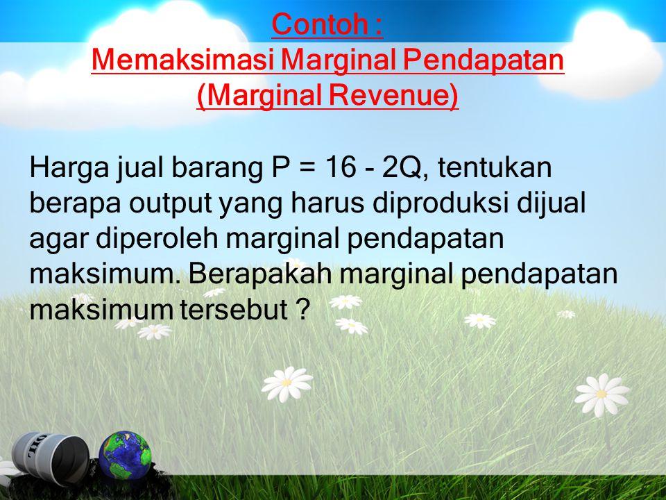 Contoh : Memaksimasi Marginal Pendapatan (Marginal Revenue) Harga jual barang P = 16 - 2Q, tentukan berapa output yang harus diproduksi dijual agar di