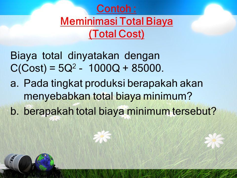 Contoh : Meminimasi Total Biaya (Total Cost) Biaya total dinyatakan dengan C(Cost) = 5Q 2 - 1000Q + 85000. a.Pada tingkat produksi berapakah akan meny