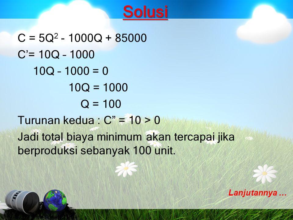 """Solusi C = 5Q 2 - 1000Q + 85000 C'= 10Q – 1000 10Q – 1000 = 0 10Q = 1000 Q = 100 Turunan kedua : C"""" = 10 > 0 Jadi total biaya minimum akan tercapai ji"""