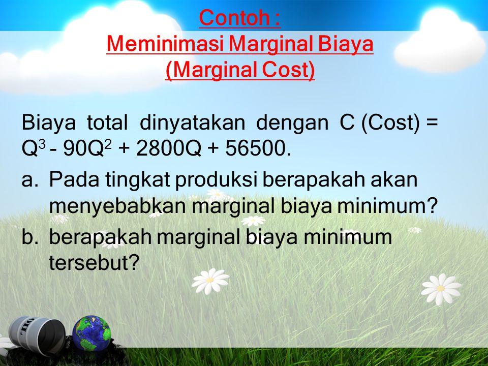 Contoh : Meminimasi Marginal Biaya (Marginal Cost) Biaya total dinyatakan dengan C (Cost) = Q 3 - 90Q 2 + 2800Q + 56500. a.Pada tingkat produksi berap