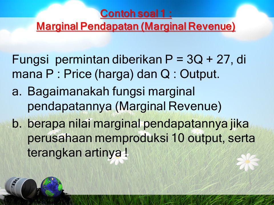 Contoh soal 1 : Marginal Pendapatan (Marginal Revenue) Fungsi permintan diberikan P = 3Q + 27, di mana P : Price (harga) dan Q : Output. a.Bagaimanaka