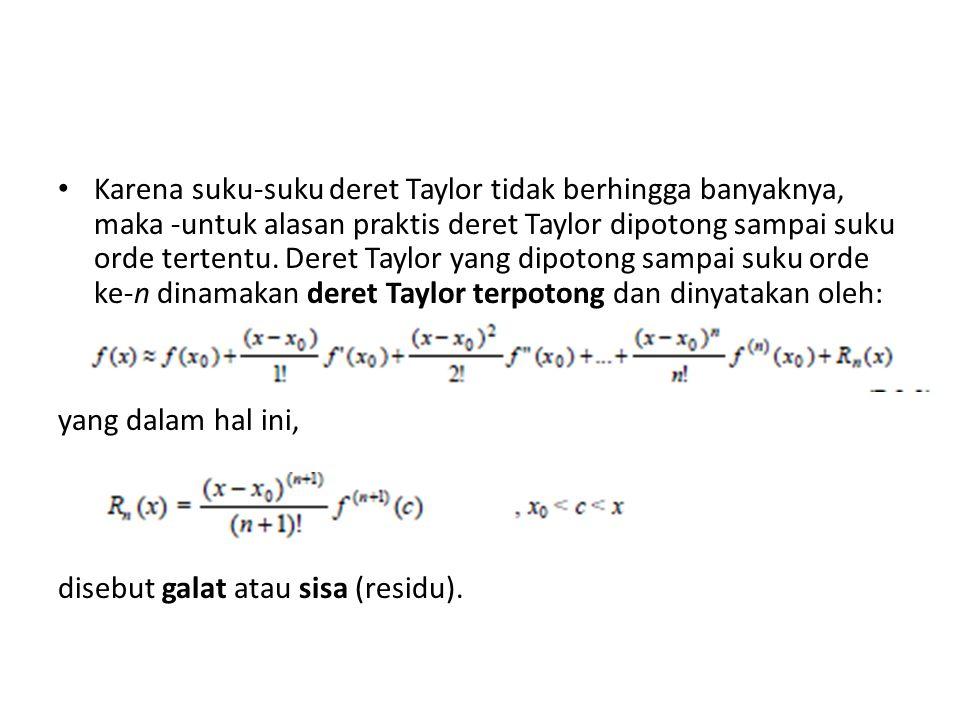 Karena suku-suku deret Taylor tidak berhingga banyaknya, maka -untuk alasan praktis deret Taylor dipotong sampai suku orde tertentu. Deret Taylor yang