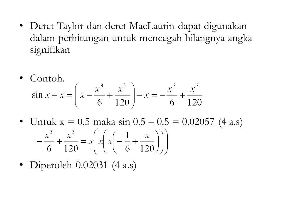 Deret Taylor dan deret MacLaurin dapat digunakan dalam perhitungan untuk mencegah hilangnya angka signifikan Contoh. Untuk x = 0.5 maka sin 0.5 – 0.5