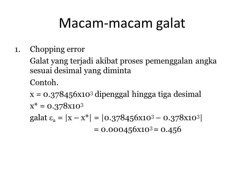 Macam-macam galat 1.Chopping error Galat yang terjadi akibat proses pemenggalan angka sesuai desimal yang diminta Contoh. x = 0.378456x10 3 dipenggal