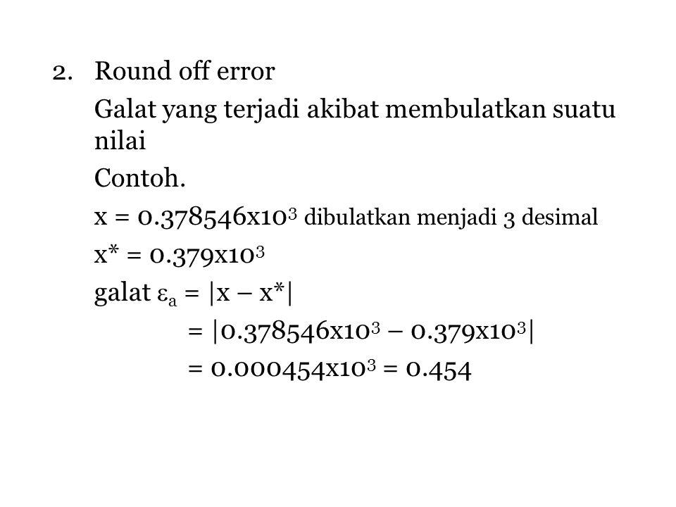 2.Round off error Galat yang terjadi akibat membulatkan suatu nilai Contoh. x = 0.378546x10 3 dibulatkan menjadi 3 desimal x* = 0.379x10 3 galat  a =