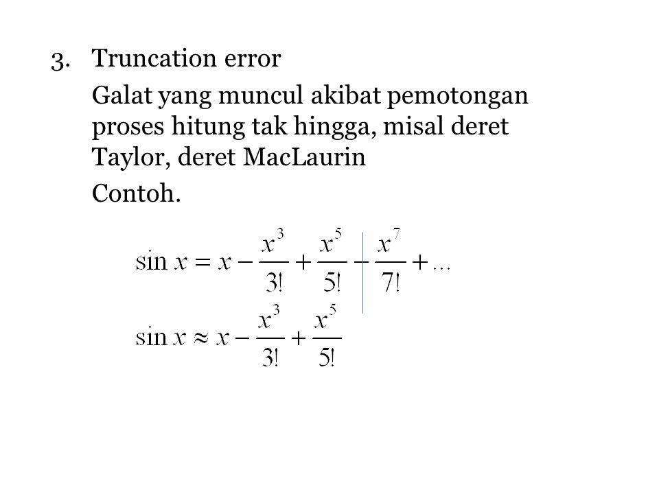 3.Truncation error Galat yang muncul akibat pemotongan proses hitung tak hingga, misal deret Taylor, deret MacLaurin Contoh.