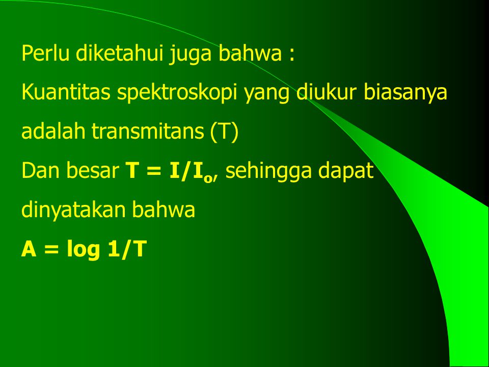 Perlu diketahui juga bahwa : Kuantitas spektroskopi yang diukur biasanya adalah transmitans (T) Dan besar T = I/I o, sehingga dapat dinyatakan bahwa A = log 1/T