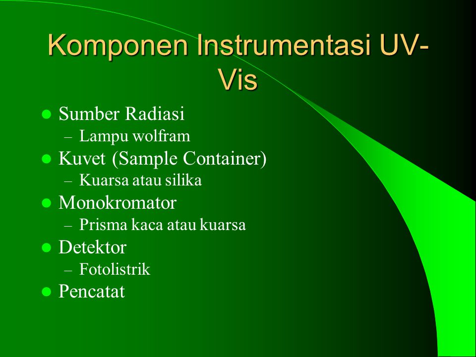 Komponen Instrumentasi UV- Vis Sumber Radiasi – Lampu wolfram Kuvet (Sample Container) – Kuarsa atau silika Monokromator – Prisma kaca atau kuarsa Detektor – Fotolistrik Pencatat