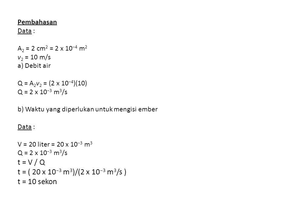 Pembahasan Data : A 2 = 2 cm 2 = 2 x 10 −4 m 2 v 2 = 10 m/s a) Debit air Q = A 2 v 2 = (2 x 10 −4 )(10) Q = 2 x 10 −3 m 3 /s b) Waktu yang diperlukan untuk mengisi ember Data : V = 20 liter = 20 x 10 −3 m 3 Q = 2 x 10 −3 m 3 /s t = V / Q t = ( 20 x 10 −3 m 3 )/(2 x 10 −3 m 3 /s ) t = 10 sekon