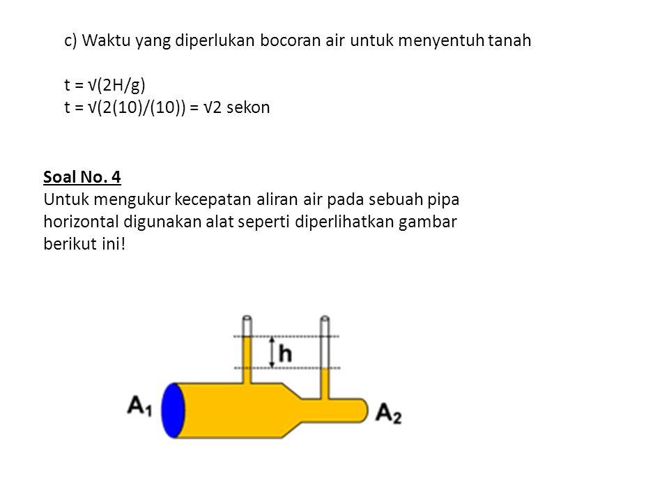 Jika luas penampang pipa besar adalah 5 cm 2 dan luas penampang pipa kecil adalah 3 cm 2 serta perbedaan ketinggian air pada dua pipa vertikal adalah 20 cm tentukan : a) kecepatan air saat mengalir pada pipa besar b) kecepatan air saat mengalir pada pipa kecil Pembahasan a) kecepatan air saat mengalir pada pipa besar v 1 = A 2 √ [(2gh) : (A 1 2 − A 2 2 ) ] v 1 = (3) √ [ (2 x 10 x 0,2) : (5 2 − 3 2 ) ] v 1 = 3 √ [ (4) : (16) ] v 1 = 1,5 m/s