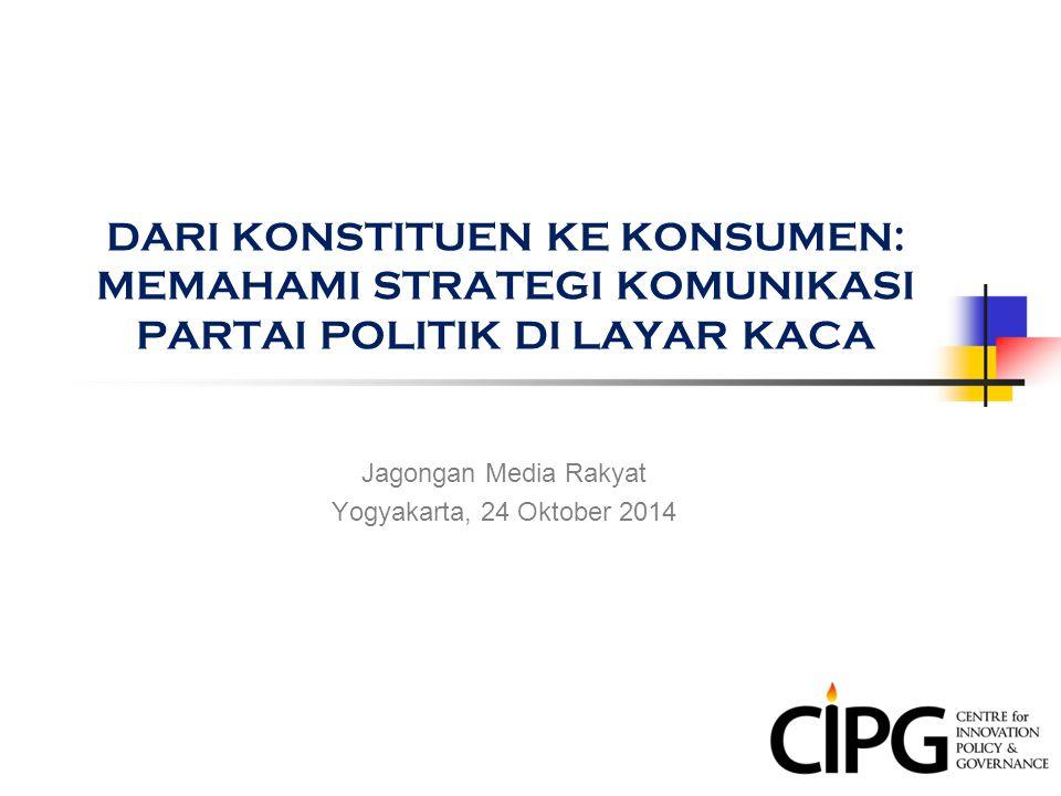 DARI KONSTITUEN KE KONSUMEN: MEMAHAMI STRATEGI KOMUNIKASI PARTAI POLITIK DI LAYAR KACA Jagongan Media Rakyat Yogyakarta, 24 Oktober 2014