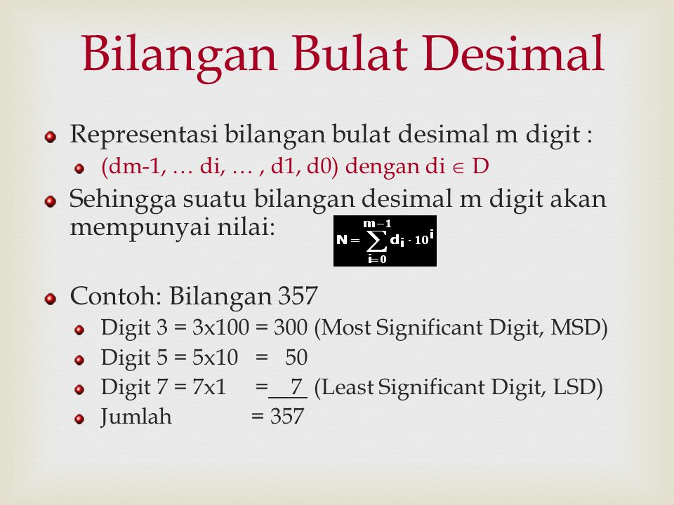Bilangan Pecahan Desimal Representasi Bilangan Pecahan Desimal: (dm-1, … di, …, d1, d0, d-1,..., dn) dengan di  D Sehingga suatu bilangan desimal pecahan akan mempunyai nilai: Contoh: Bilangan 245,21 Koma desimal memisahkan pangkat positif dengan pangkat negatifnya.