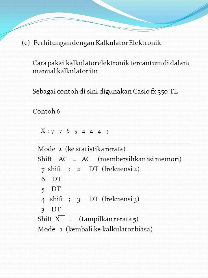(c) Perhitungan dengan Kalkulator Elektronik Cara pakai kalkulator elektronik tercantum di dalam manual kalkulator itu Sebagai contoh di sini digunakan Casio fx 350 TL Contoh 6 X : 7 7 6 5 4 4 4 3 Mode 2 (ke statistika rerata) Shift AC = AC (membersihkan isi memori) 7 shift ; 2 DT (frekuensi 2) 6 DT 5 DT 4 shift ; 3 DT (frekuensi 3) 3 DT Shift X = (tampilkan rerata 5) Mode 1 (kembali ke kalkulator biasa)