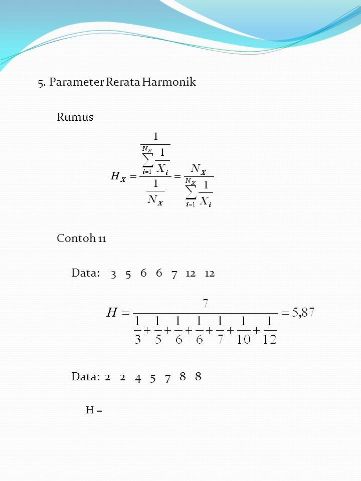 5. Parameter Rerata Harmonik Rumus Contoh 11 Data: 3 5 6 6 7 12 12 Data: 2 2 4 5 7 8 8 H =