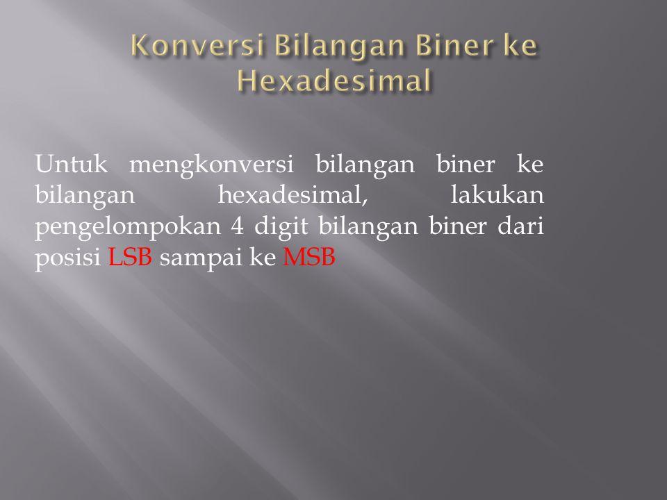 Untuk mengkonversi bilangan biner ke bilangan hexadesimal, lakukan pengelompokan 4 digit bilangan biner dari posisi LSB sampai ke MSB