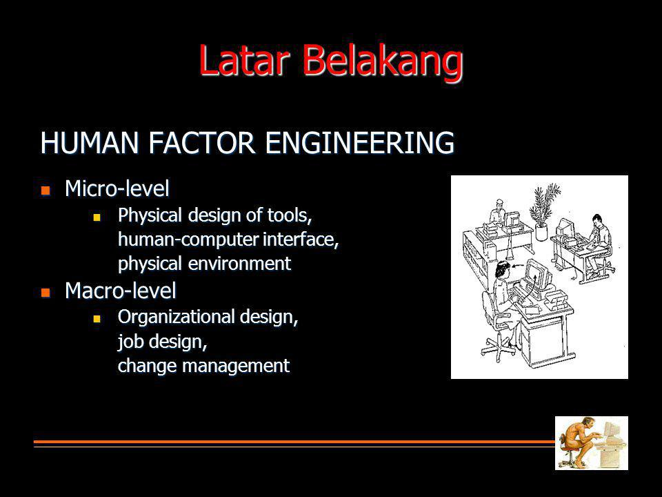 Latar Belakang HUMAN FACTOR ENGINEERING Micro-level Micro-level Physical design of tools, Physical design of tools, human-computer interface, physical environment Macro-level Macro-level Organizational design, Organizational design, job design, change management
