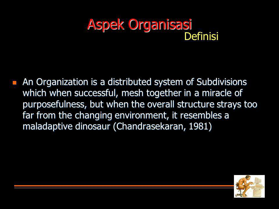 Aspek Organisasi An Organization is a distributed system of Subdivisions which when successful, mesh together in a miracle of purposefulness, but when