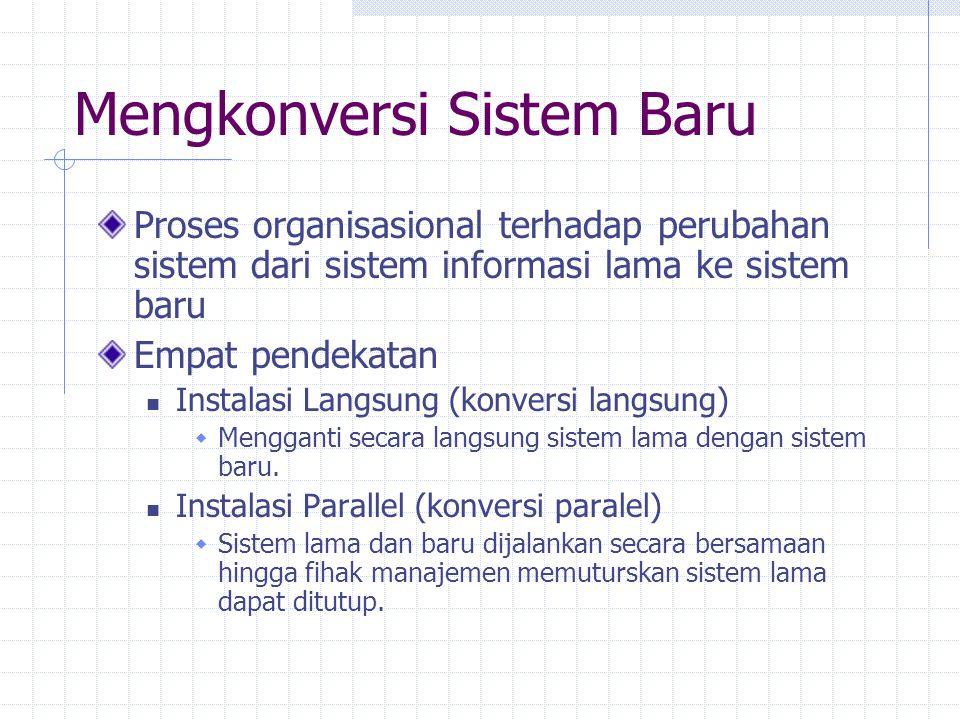 Mengkonversi Sistem Baru Proses organisasional terhadap perubahan sistem dari sistem informasi lama ke sistem baru Empat pendekatan Instalasi Langsung (konversi langsung)  Mengganti secara langsung sistem lama dengan sistem baru.
