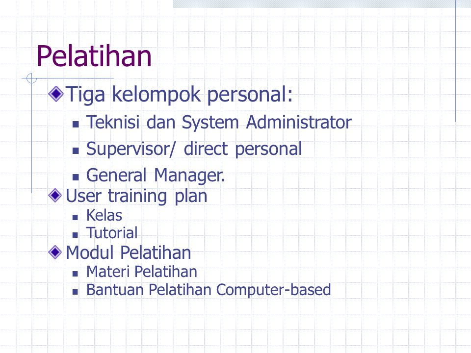 Pelatihan Tiga kelompok personal: Teknisi dan System Administrator Supervisor/ direct personal General Manager. User training plan Kelas Tutorial Modu