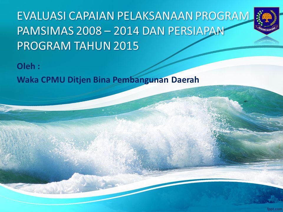 EVALUASI CAPAIAN PELAKSANAAN PROGRAM PAMSIMAS 2008 – 2014 DAN PERSIAPAN PROGRAM TAHUN 2015 Oleh : Waka CPMU Ditjen Bina Pembangunan Daerah