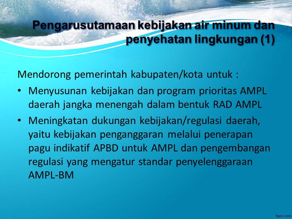 Pengarusutamaan kebijakan air minum dan penyehatan lingkungan (1) Mendorong pemerintah kabupaten/kota untuk : Menyusunan kebijakan dan program prioritas AMPL daerah jangka menengah dalam bentuk RAD AMPL Meningkatan dukungan kebijakan/regulasi daerah, yaitu kebijakan penganggaran melalui penerapan pagu indikatif APBD untuk AMPL dan pengembangan regulasi yang mengatur standar penyelenggaraan AMPL-BM
