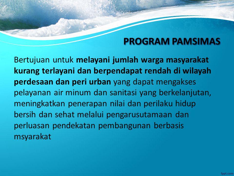 PROGRAM PAMSIMAS Bertujuan untuk melayani jumlah warga masyarakat kurang terlayani dan berpendapat rendah di wilayah perdesaan dan peri urban yang dapat mengakses pelayanan air minum dan sanitasi yang berkelanjutan, meningkatkan penerapan nilai dan perilaku hidup bersih dan sehat melalui pengarusutamaan dan perluasan pendekatan pembangunan berbasis msyarakat