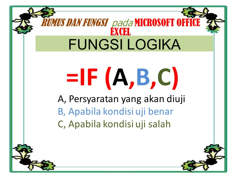 10/30/20137MIFTAHUL ULUM RUMUS DAN FUNGSI pada MICROSOFT OFFICE EXCEL =IF (A,B,C) A, Persyaratan yang akan diuji B, Apabila kondisi uji benar C, Apabila kondisi uji salah FUNGSI LOGIKA