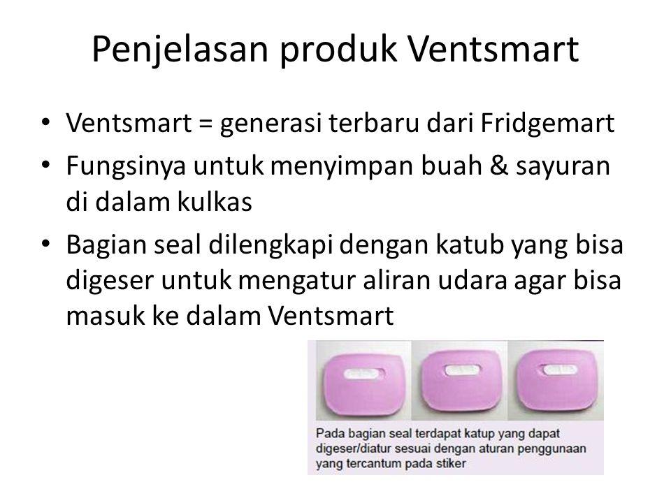 Penjelasan produk Ventsmart Ventsmart = generasi terbaru dari Fridgemart Fungsinya untuk menyimpan buah & sayuran di dalam kulkas Bagian seal dilengka